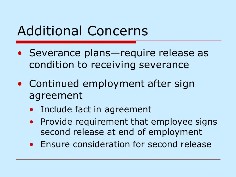 Additional Concerns Severance plans—require release as condition to receiving severance Continued employment after sign agreement Include fact in agre