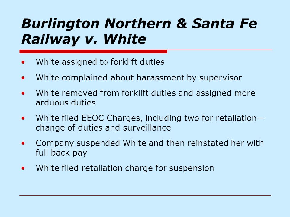 Burlington Northern & Santa Fe Railway v. White White assigned to forklift duties White complained about harassment by supervisor White removed from f