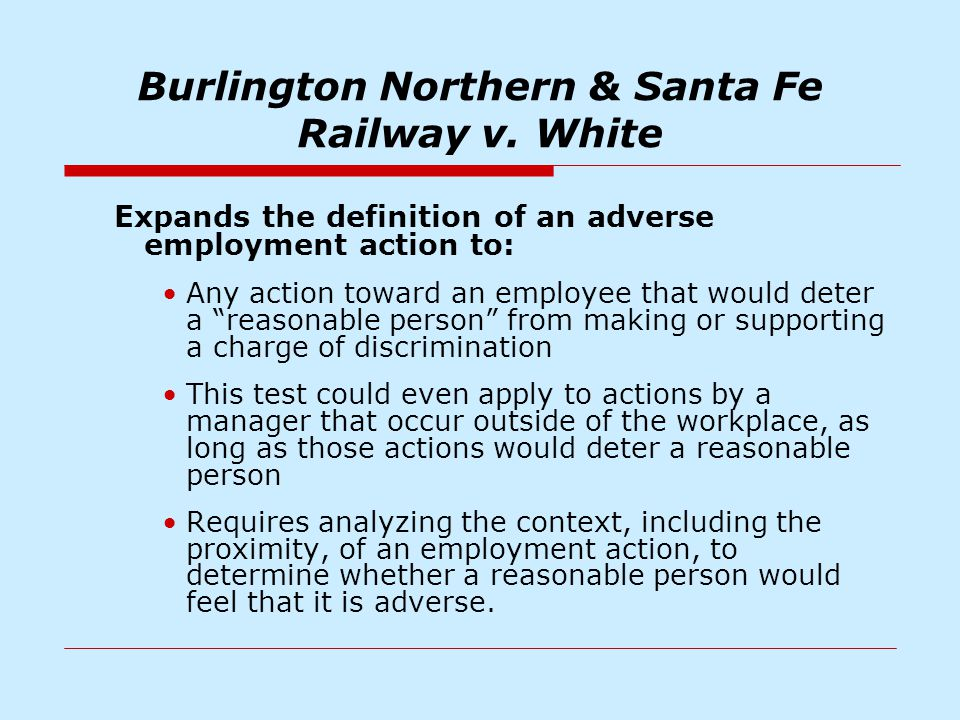 Burlington Northern & Santa Fe Railway v. White Expands the definition of an adverse employment action to: Any action toward an employee that would de