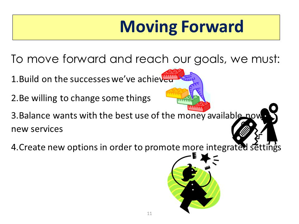 To move forward and reach our goals, we must: 1.Build on the successes we've achieved 2.Be willing to change some things 3.Balance wants with the best use of the money available now & new services 4.Create new options in order to promote more integrated settings Moving Forward 11