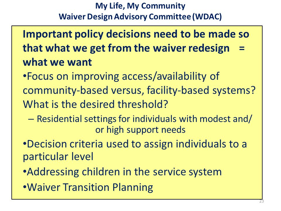 My Life, My Community Waiver Design Advisory Committee (WDAC) Important policy decisions need to be made so that what we get from the waiver redesign= what we want Focus on improving access/availability of community-based versus, facility-based systems.