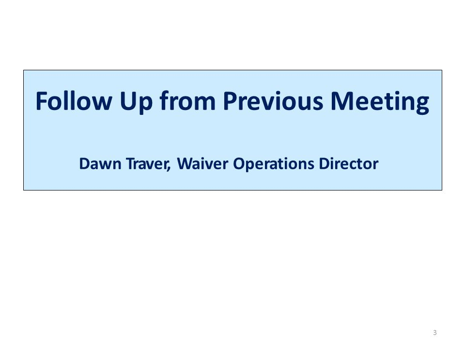 Follow Up from Previous Meeting 3 Dawn Traver, Waiver Operations Director