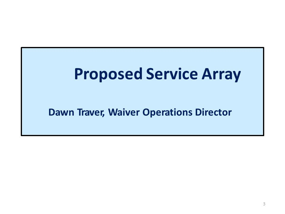 Proposed Service Array 3 Dawn Traver, Waiver Operations Director