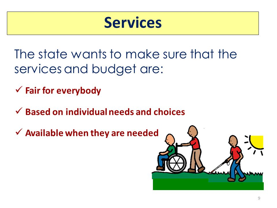 The state wants to make sure that the services and budget are: Fair for everybody Based on individual needs and choices Available when they are needed Services 9