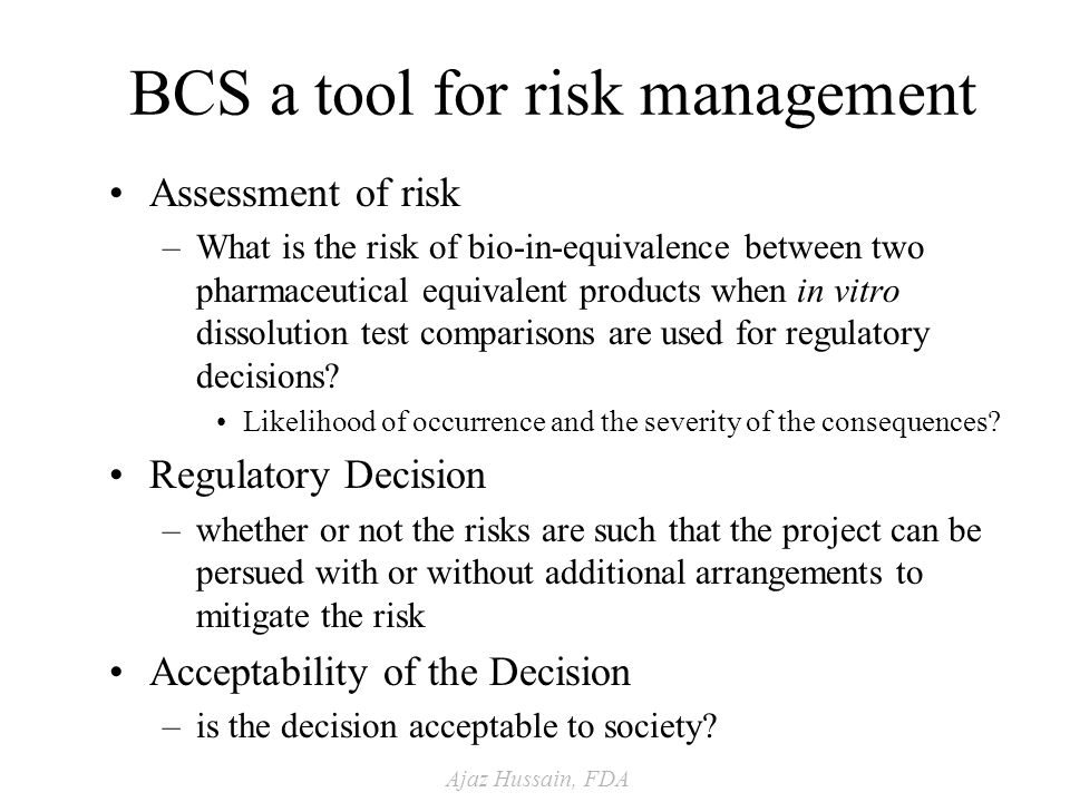Ajaz Hussain, FDA BCS a tool for risk management Assessment of risk –What is the risk of bio-in-equivalence between two pharmaceutical equivalent products when in vitro dissolution test comparisons are used for regulatory decisions.