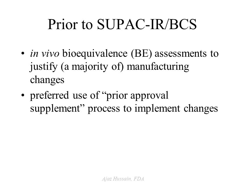 Ajaz Hussain, FDA Prior to SUPAC-IR/BCS in vivo bioequivalence (BE) assessments to justify (a majority of) manufacturing changes preferred use of prior approval supplement process to implement changes