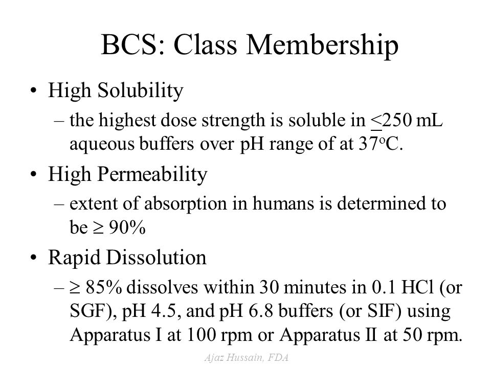 Ajaz Hussain, FDA BCS: Class Membership High Solubility –the highest dose strength is soluble in <250 mL aqueous buffers over pH range of at 37 o C.