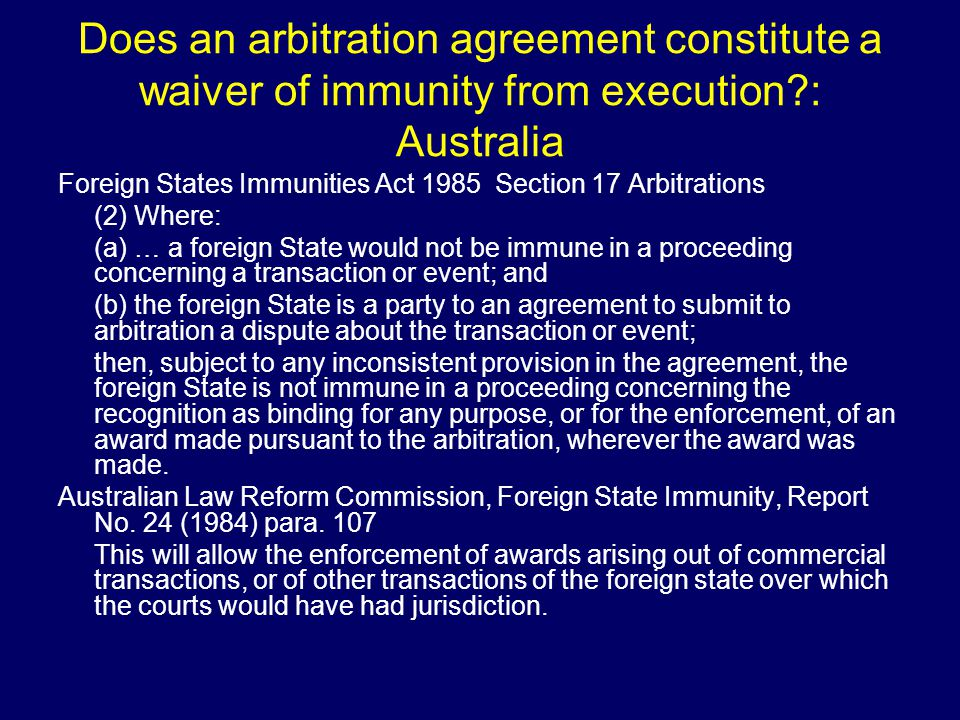 Does an arbitration agreement constitute a waiver of immunity from execution : Australia Foreign States Immunities Act 1985 Section 17 Arbitrations (2) Where: (a) … a foreign State would not be immune in a proceeding concerning a transaction or event; and (b) the foreign State is a party to an agreement to submit to arbitration a dispute about the transaction or event; then, subject to any inconsistent provision in the agreement, the foreign State is not immune in a proceeding concerning the recognition as binding for any purpose, or for the enforcement, of an award made pursuant to the arbitration, wherever the award was made.
