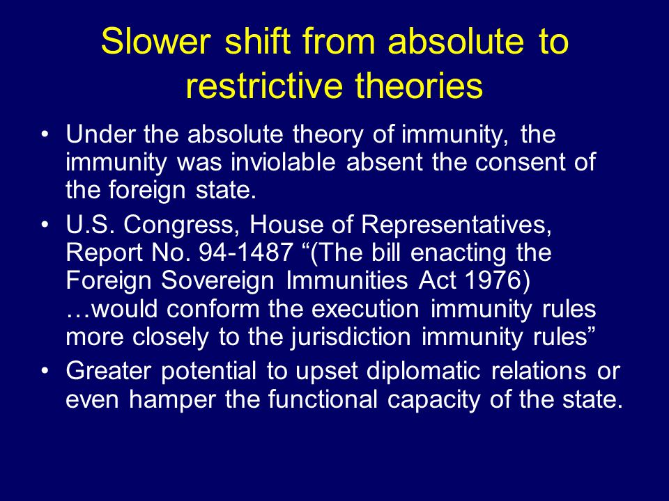 Slower shift from absolute to restrictive theories Under the absolute theory of immunity, the immunity was inviolable absent the consent of the foreign state.