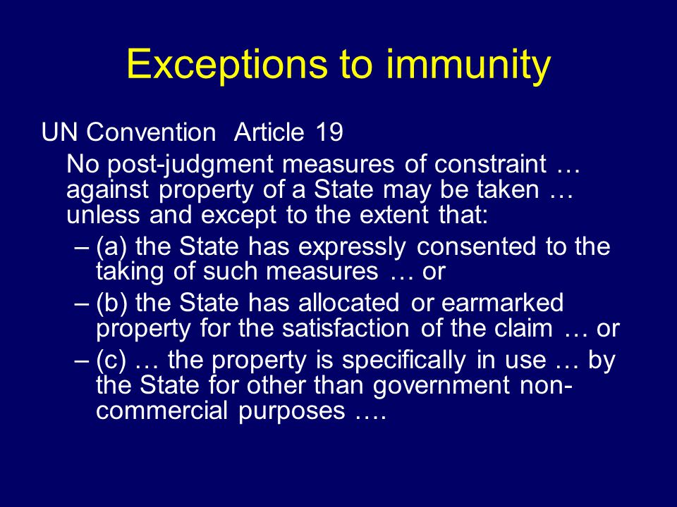 Exceptions to immunity UN Convention Article 19 No post-judgment measures of constraint … against property of a State may be taken … unless and except to the extent that: –(a) the State has expressly consented to the taking of such measures … or –(b) the State has allocated or earmarked property for the satisfaction of the claim … or –(c) … the property is specifically in use … by the State for other than government non- commercial purposes ….
