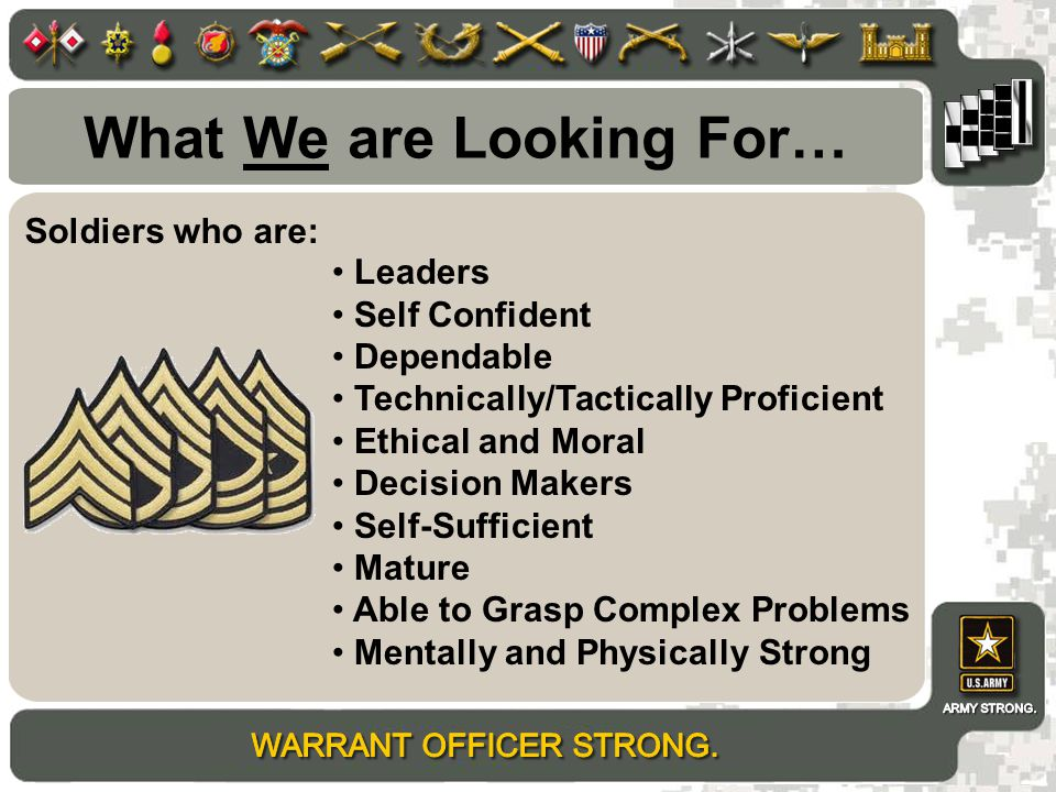 What We are Looking For… Leaders Self Confident Dependable Technically/Tactically Proficient Ethical and Moral Decision Makers Self-Sufficient Mature Able to Grasp Complex Problems Mentally and Physically Strong Soldiers who are: