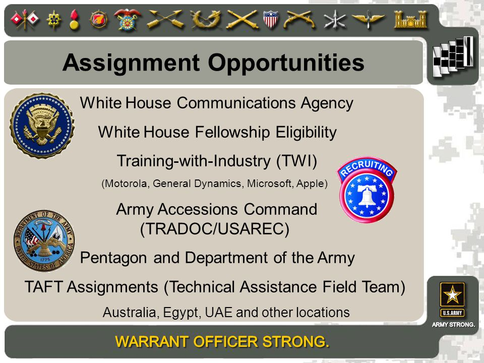 Assignment Opportunities White House Communications Agency White House Fellowship Eligibility Training-with-Industry (TWI) (Motorola, General Dynamics, Microsoft, Apple) Army Accessions Command (TRADOC/USAREC) Pentagon and Department of the Army TAFT Assignments (Technical Assistance Field Team) Australia, Egypt, UAE and other locations