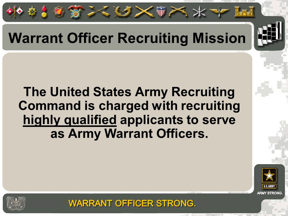 Warrant Officer Recruiting Mission The United States Army Recruiting Command is charged with recruiting highly qualified applicants to serve as Army Warrant Officers.