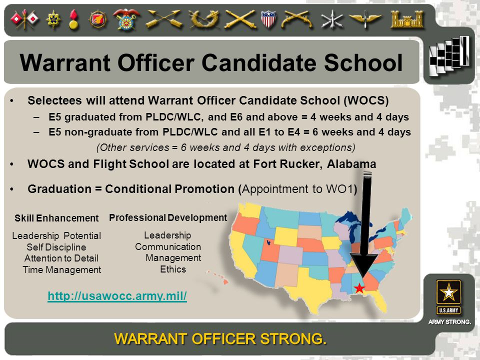 Warrant Officer Candidate School Selectees will attend Warrant Officer Candidate School (WOCS) –E5 graduated from PLDC/WLC, and E6 and above = 4 weeks and 4 days –E5 non-graduate from PLDC/WLC and all E1 to E4 = 6 weeks and 4 days (Other services = 6 weeks and 4 days with exceptions) WOCS and Flight School are located at Fort Rucker, Alabama Graduation = Conditional Promotion (Appointment to WO1) http://usawocc.army.mil/ Professional Development Leadership Communication Management Ethics Skill Enhancement Leadership Potential Self Discipline Attention to Detail Time Management