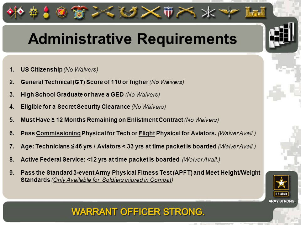 1.US Citizenship (No Waivers) 2.General Technical (GT) Score of 110 or higher (No Waivers) 3.High School Graduate or have a GED (No Waivers) 4.Eligible for a Secret Security Clearance (No Waivers) 5.Must Have ≥ 12 Months Remaining on Enlistment Contract (No Waivers) 6.Pass Commissioning Physical for Tech or Flight Physical for Aviators.