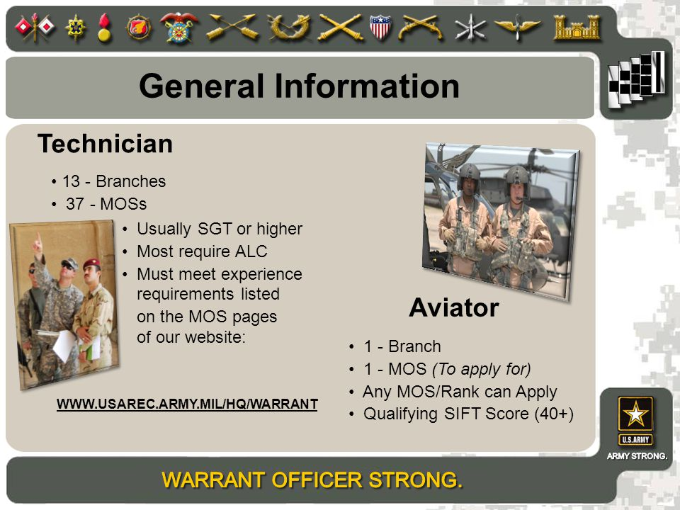General Information 1 - Branch 1 - MOS (To apply for) Any MOS/Rank can Apply Qualifying SIFT Score (40+) Usually SGT or higher Most require ALC Must meet experience Technician Aviator requirements listed on the MOS pages of our website: 13 - Branches 37 - MOSs WWW.USAREC.ARMY.MIL/HQ/WARRANT