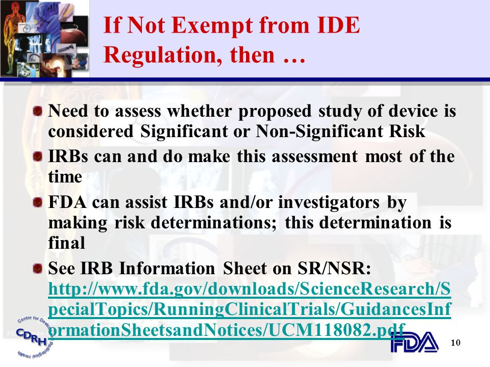 10 If Not Exempt from IDE Regulation, then … Need to assess whether proposed study of device is considered Significant or Non-Significant Risk IRBs ca