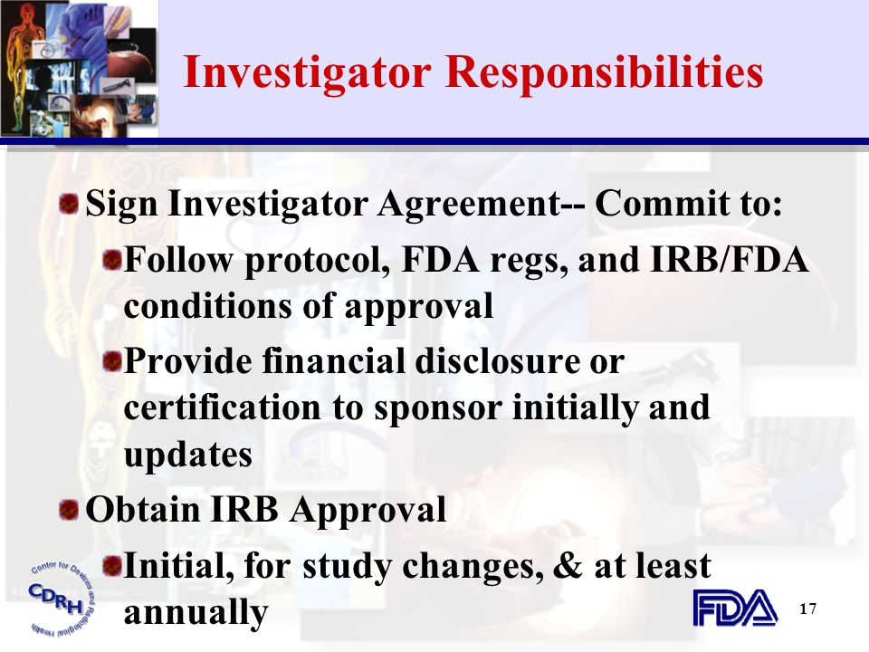 17 Investigator Responsibilities Sign Investigator Agreement-- Commit to: Follow protocol, FDA regs, and IRB/FDA conditions of approval Provide financ