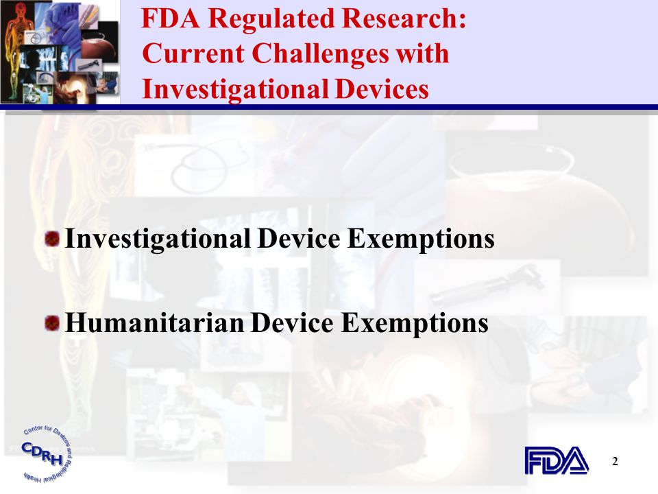 2 FDA Regulated Research: Current Challenges with Investigational Devices Investigational Device Exemptions Humanitarian Device Exemptions