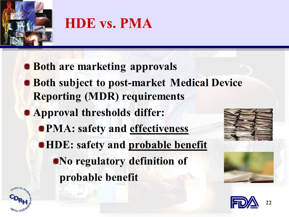 22 HDE vs. PMA Both are marketing approvals Both subject to post-market Medical Device Reporting (MDR) requirements Approval thresholds differ: PMA: s