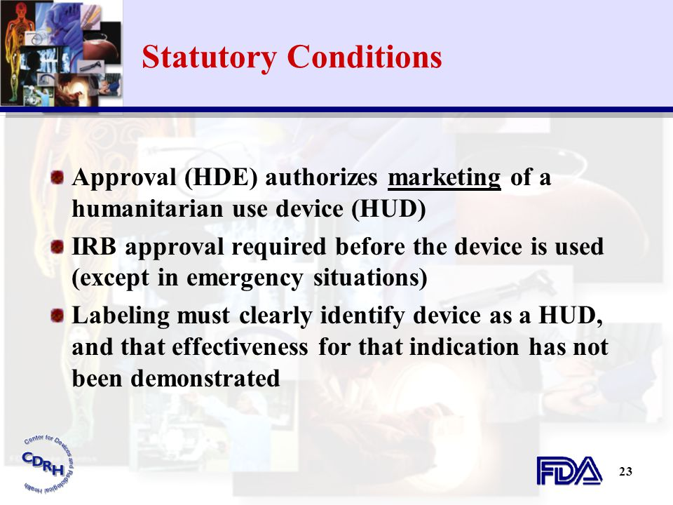 23 Statutory Conditions Approval (HDE) authorizes marketing of a humanitarian use device (HUD) IRB approval required before the device is used (except