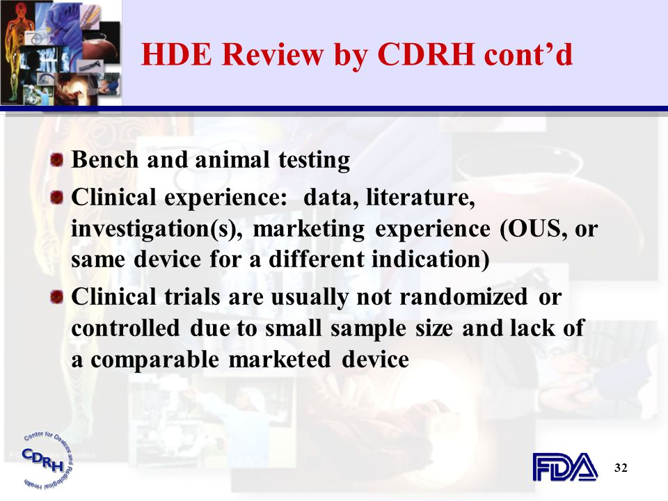 32 HDE Review by CDRH cont'd Bench and animal testing Clinical experience: data, literature, investigation(s), marketing experience (OUS, or same devi