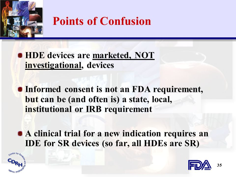35 Points of Confusion HDE devices are marketed, NOT investigational, devices Informed consent is not an FDA requirement, but can be (and often is) a