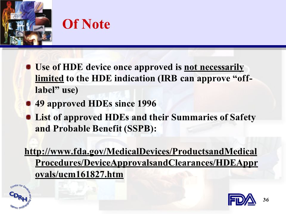 """36 Of Note Use of HDE device once approved is not necessarily limited to the HDE indication (IRB can approve """"off- label"""" use) 49 approved HDEs since"""