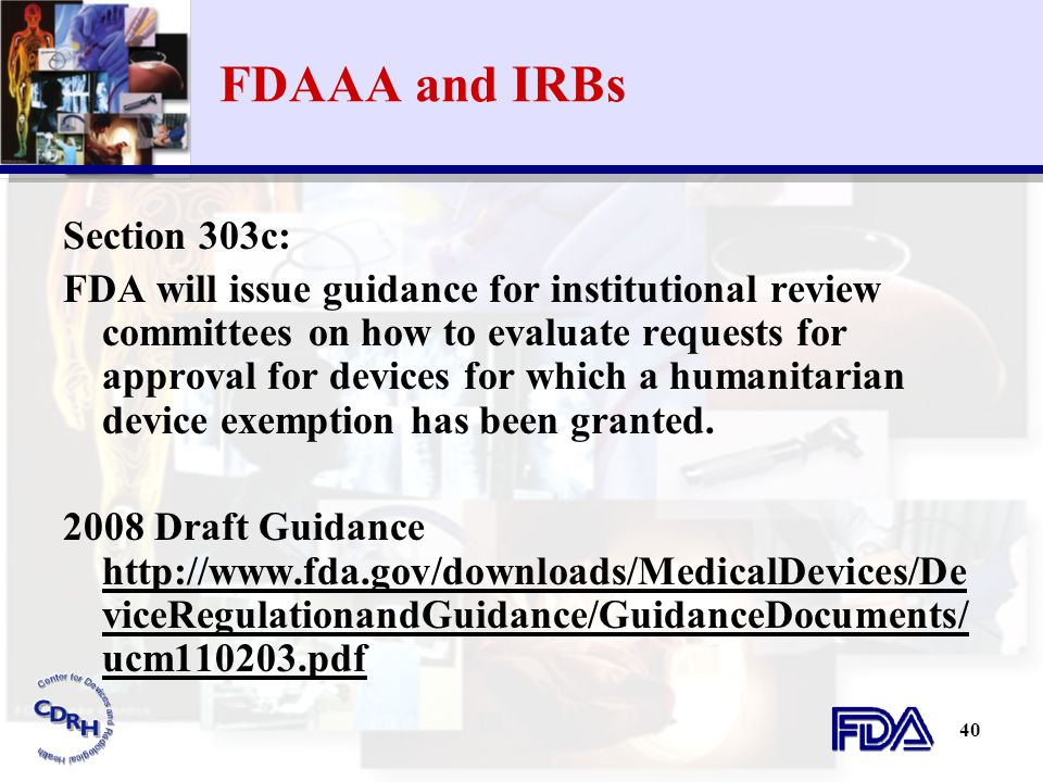 40 FDAAA and IRBs Section 303c: FDA will issue guidance for institutional review committees on how to evaluate requests for approval for devices for w