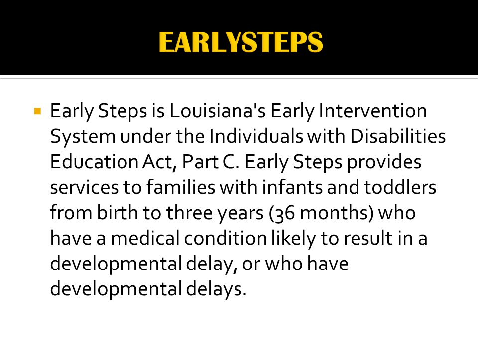  Early Steps is Louisiana s Early Intervention System under the Individuals with Disabilities Education Act, Part C.