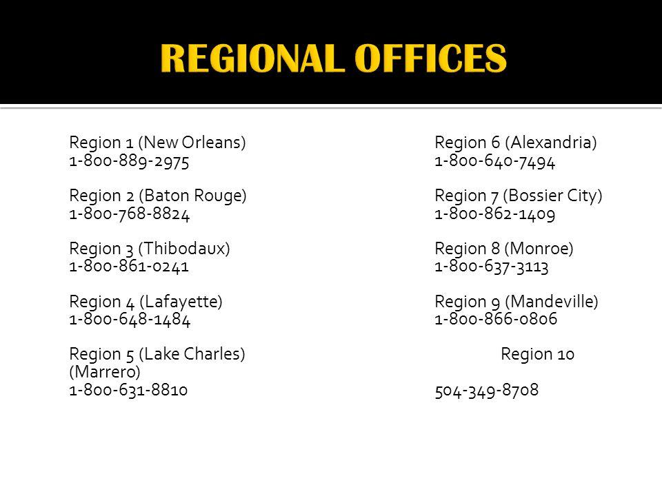 Region 1 (New Orleans)Region 6 (Alexandria) 1-800-889-29751-800-640-7494 Region 2 (Baton Rouge)Region 7 (Bossier City) 1-800-768-88241-800-862-1409 Region 3 (Thibodaux)Region 8 (Monroe) 1-800-861-02411-800-637-3113 Region 4 (Lafayette)Region 9 (Mandeville) 1-800-648-14841-800-866-0806 Region 5 (Lake Charles)Region 10 (Marrero) 1-800-631-8810504-349-8708