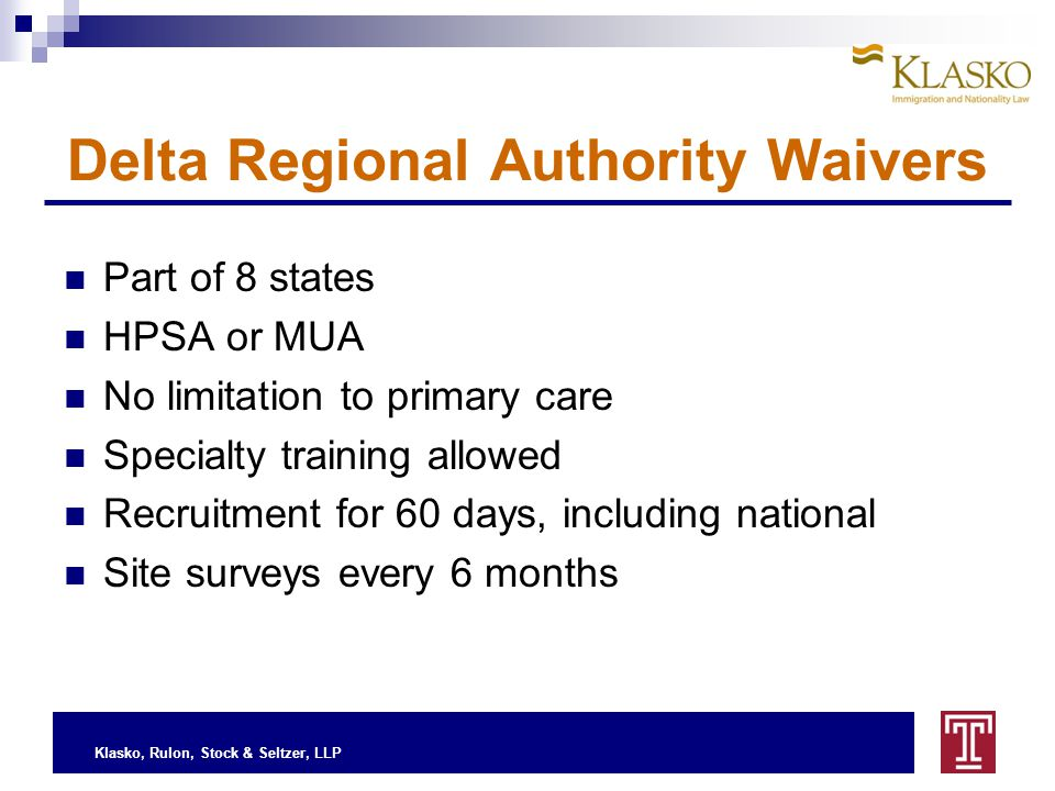Klasko, Rulon, Stock & Seltzer, LLP Delta Regional Authority Waivers Part of 8 states HPSA or MUA No limitation to primary care Specialty training allowed Recruitment for 60 days, including national Site surveys every 6 months