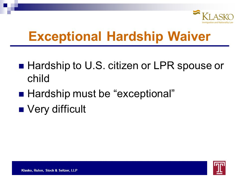 "Klasko, Rulon, Stock & Seltzer, LLP Exceptional Hardship Waiver Hardship to U.S. citizen or LPR spouse or child Hardship must be ""exceptional"" Very di"