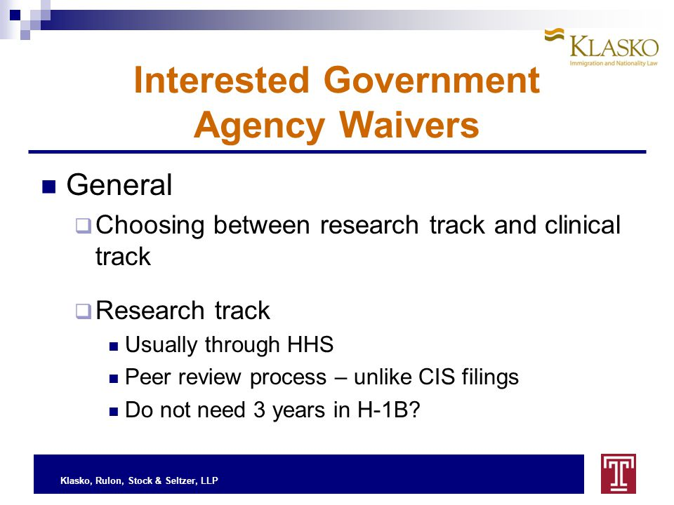Klasko, Rulon, Stock & Seltzer, LLP Interested Government Agency Waivers General  Choosing between research track and clinical track  Research track Usually through HHS Peer review process – unlike CIS filings Do not need 3 years in H-1B