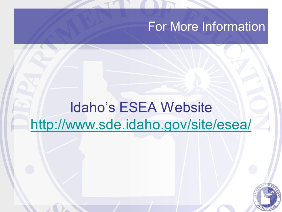 For More Information Idaho's ESEA Website http://www.sde.idaho.gov/site/esea/