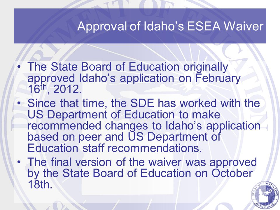 Approval of Idaho's ESEA Waiver The State Board of Education originally approved Idaho's application on February 16 th, 2012.