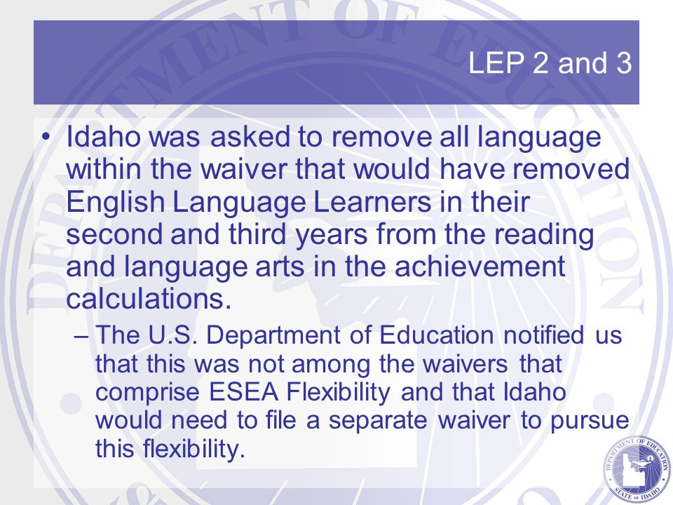 LEP 2 and 3 Idaho was asked to remove all language within the waiver that would have removed English Language Learners in their second and third years from the reading and language arts in the achievement calculations.
