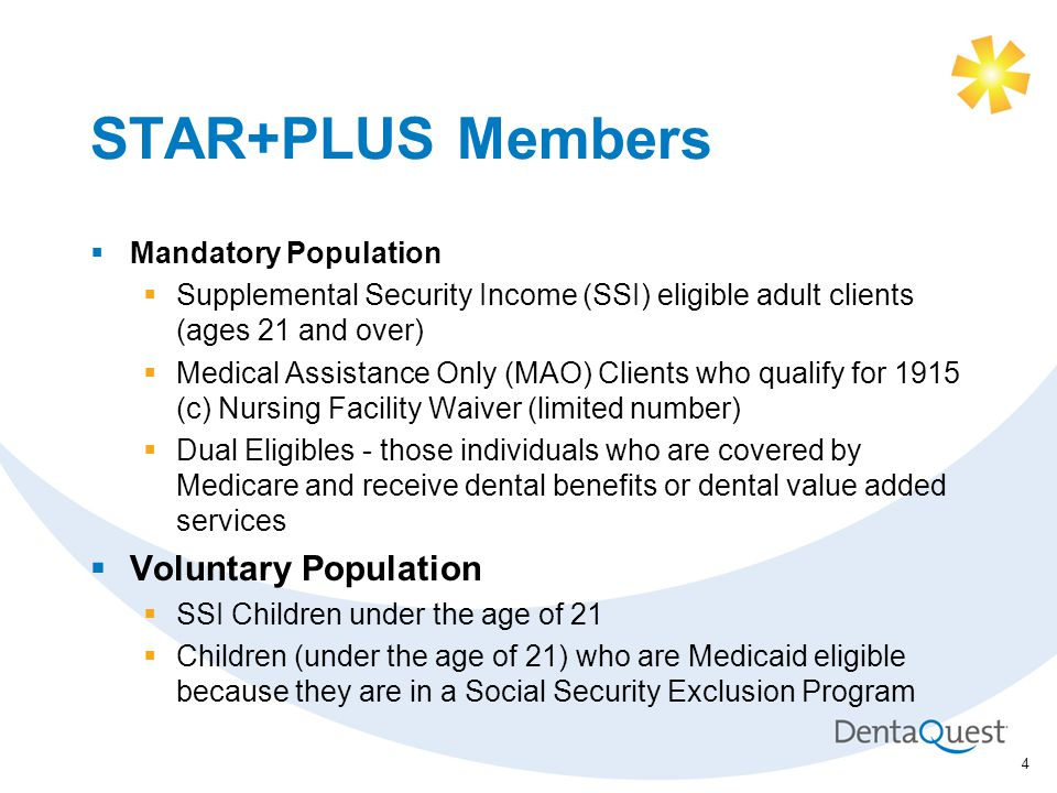 STAR+PLUS Members  Mandatory Population  Supplemental Security Income (SSI) eligible adult clients (ages 21 and over)  Medical Assistance Only (MAO) Clients who qualify for 1915 (c) Nursing Facility Waiver (limited number)  Dual Eligibles - those individuals who are covered by Medicare and receive dental benefits or dental value added services  Voluntary Population  SSI Children under the age of 21  Children (under the age of 21) who are Medicaid eligible because they are in a Social Security Exclusion Program 4