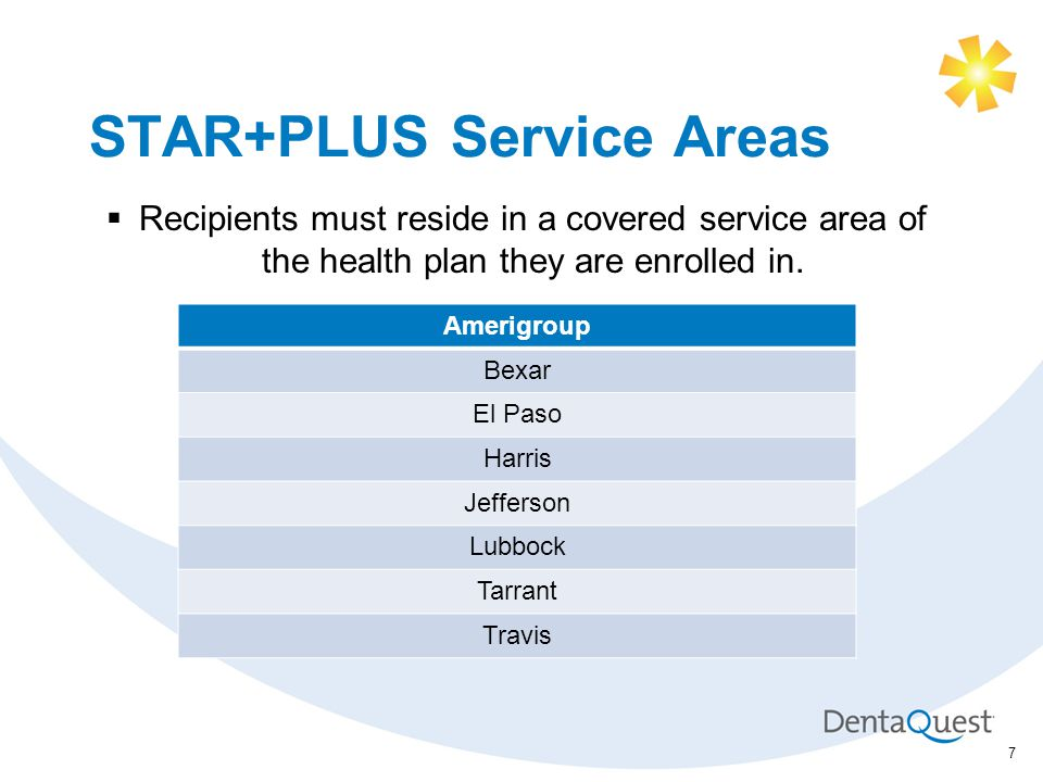 STAR+PLUS Service Areas Amerigroup Bexar El Paso Harris Jefferson Lubbock Tarrant Travis 7  Recipients must reside in a covered service area of the health plan they are enrolled in.