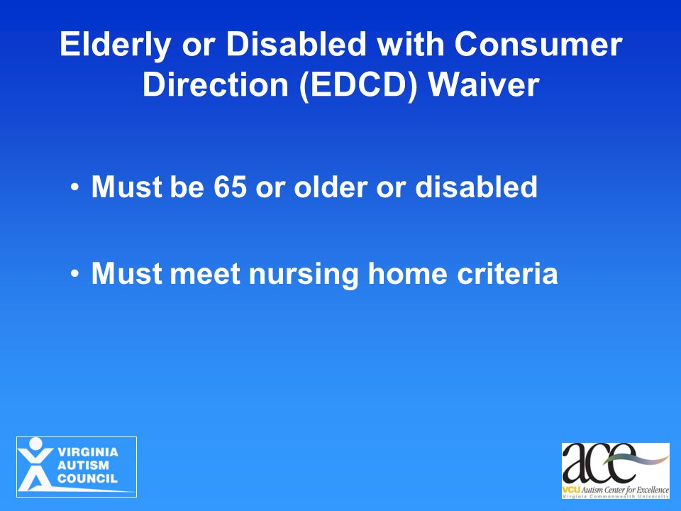 Elderly or Disabled with Consumer Direction (EDCD) Waiver Must be 65 or older or disabled Must meet nursing home criteria