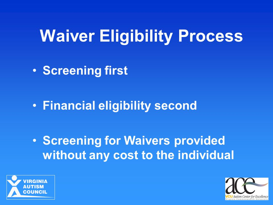 Waiver Eligibility Process Screening first Financial eligibility second Screening for Waivers provided without any cost to the individual