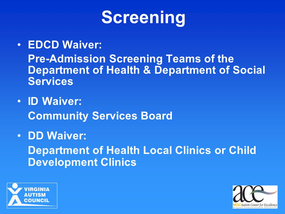 Screening EDCD Waiver: Pre-Admission Screening Teams of the Department of Health & Department of Social Services ID Waiver: Community Services Board D