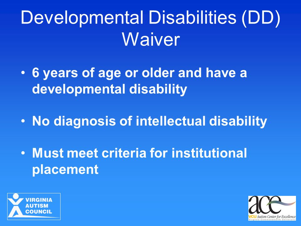 Developmental Disabilities (DD) Waiver 6 years of age or older and have a developmental disability No diagnosis of intellectual disability Must meet c