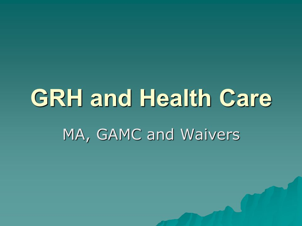 GRH and Health Care MA, GAMC and Waivers