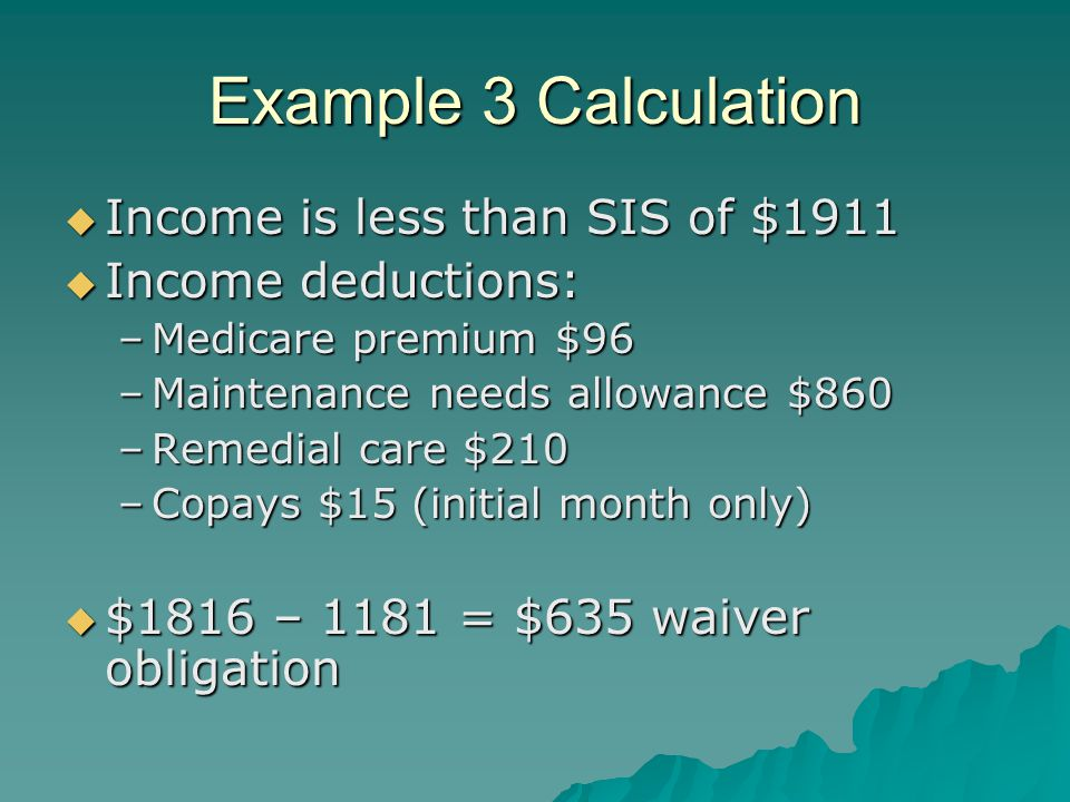 Example 3 Calculation  Income is less than SIS of $1911  Income deductions: –Medicare premium $96 –Maintenance needs allowance $860 –Remedial care $210 –Copays $15 (initial month only)  $1816 – 1181 = $635 waiver obligation