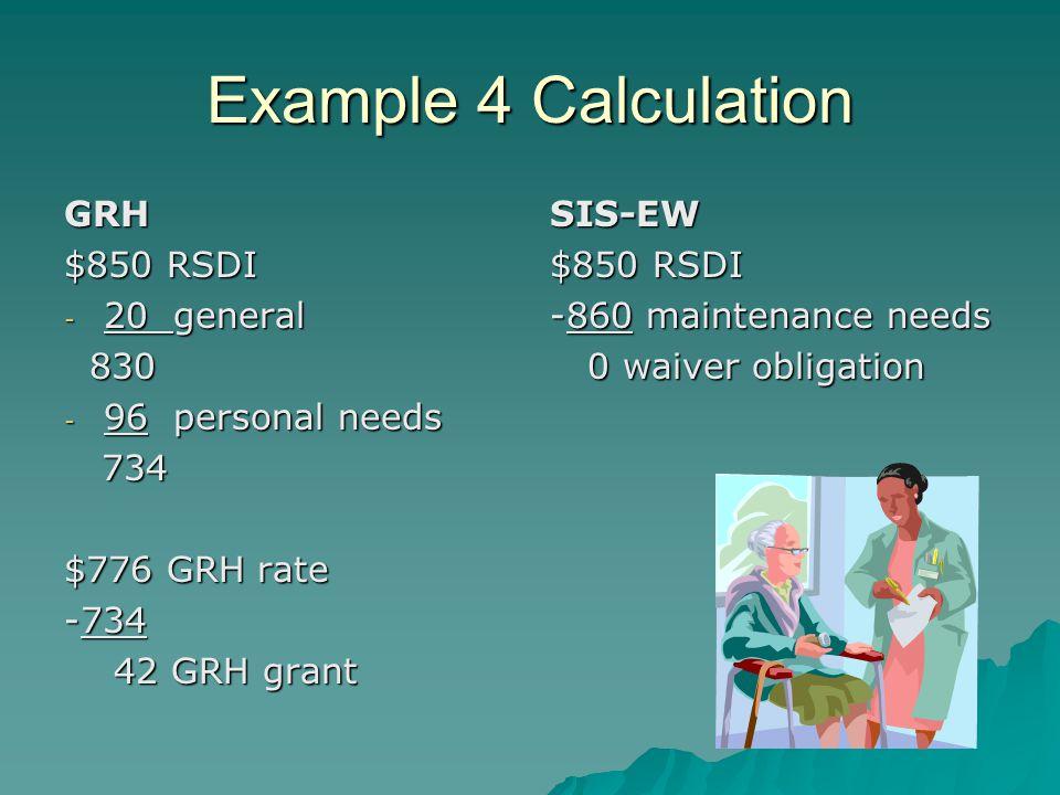 Example 4 Calculation GRH $850 RSDI - 20 general 830 830 - 96 personal needs 734 734 $776 GRH rate -734 42 GRH grant 42 GRH grantSIS-EW $850 RSDI -860 maintenance needs 0 waiver obligation 0 waiver obligation