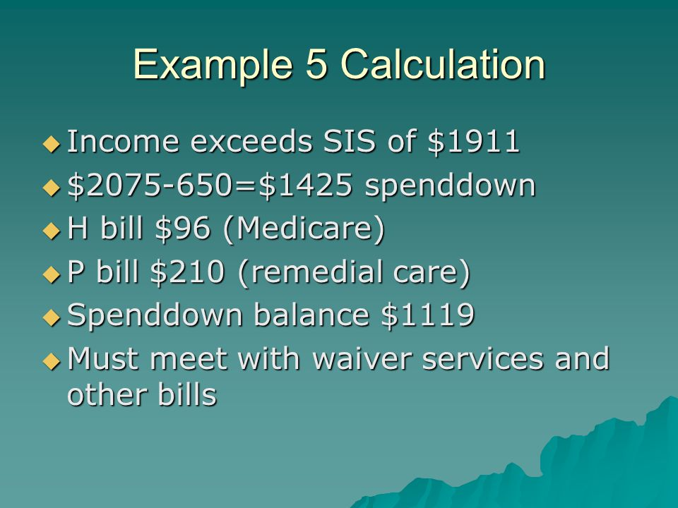 Example 5 Calculation  Income exceeds SIS of $1911  $2075-650=$1425 spenddown  H bill $96 (Medicare)  P bill $210 (remedial care)  Spenddown balance $1119  Must meet with waiver services and other bills