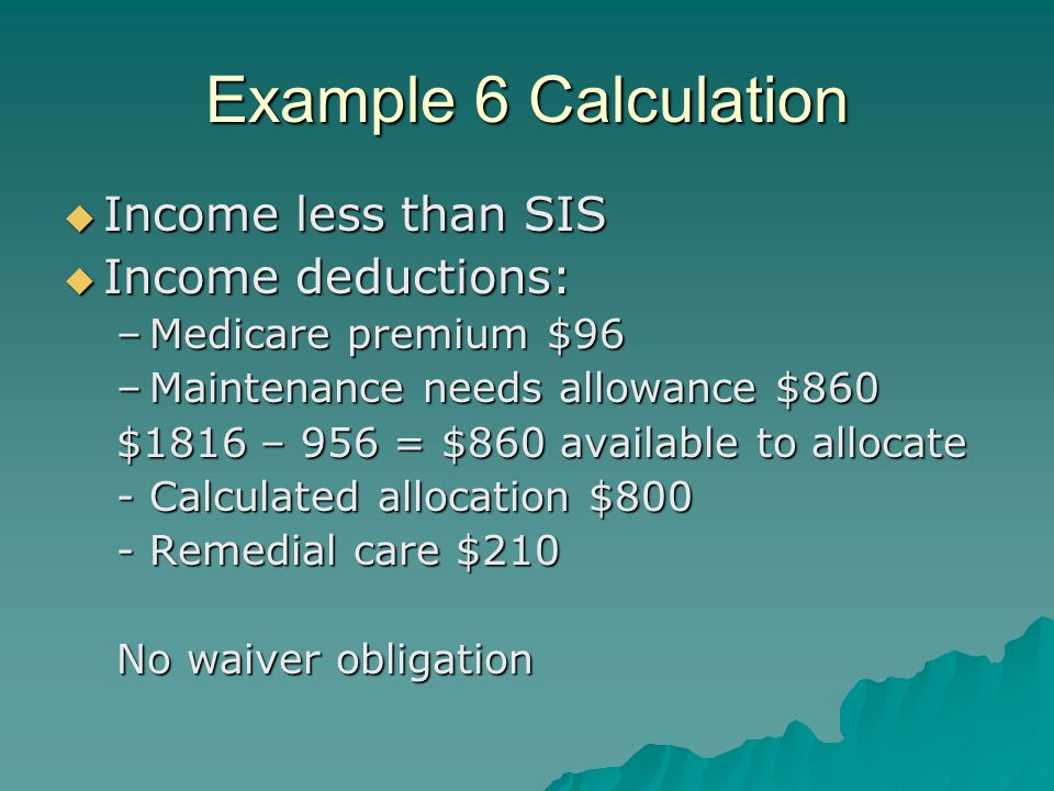 Example 6 Calculation  Income less than SIS  Income deductions: –Medicare premium $96 –Maintenance needs allowance $860 $1816 – 956 = $860 available to allocate -Calculated allocation $800 -Remedial care $210 No waiver obligation