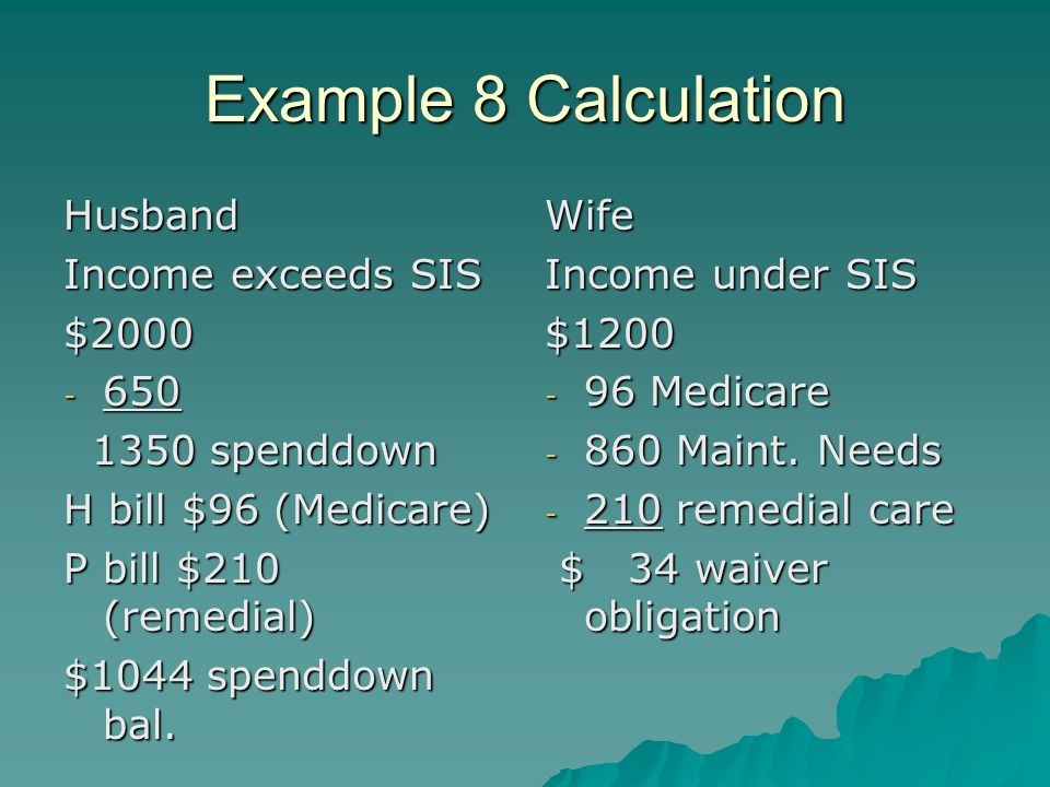 Example 8 Calculation Husband Income exceeds SIS $2000 - 650 1350 spenddown 1350 spenddown H bill $96 (Medicare) P bill $210 (remedial) $1044 spenddown bal.
