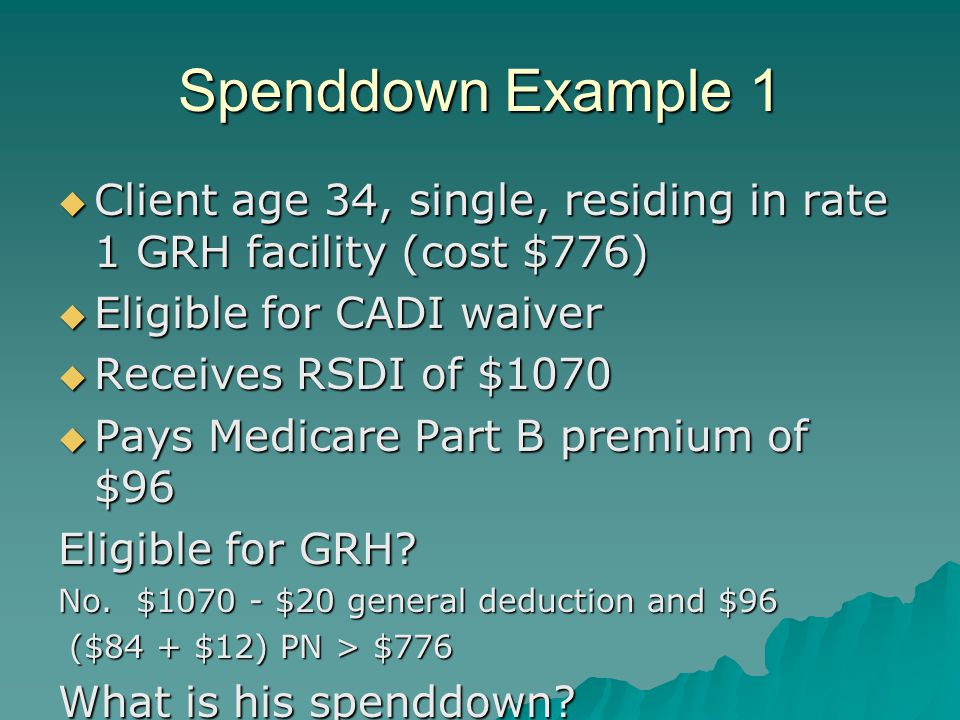Spenddown Example 1  Client age 34, single, residing in rate 1 GRH facility (cost $776)  Eligible for CADI waiver  Receives RSDI of $1070  Pays Medicare Part B premium of $96 Eligible for GRH.